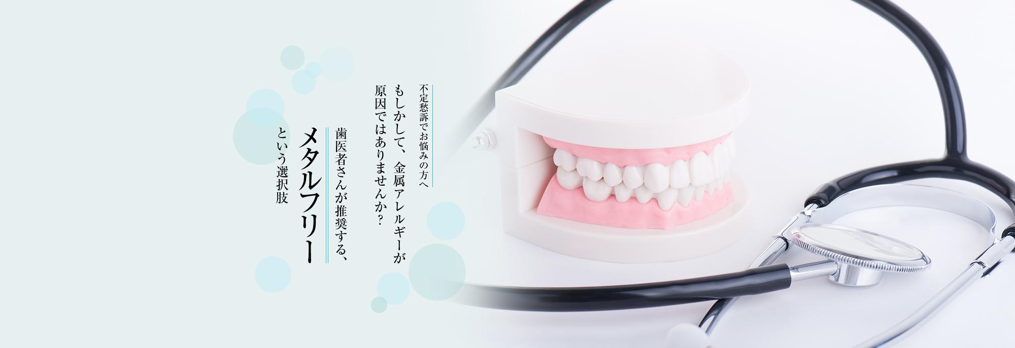 不定愁訴でお悩みの方へ もしかして、金属アレルギーが原因ではありませんか?歯医者さんが推奨する、メタルフリーという選択肢